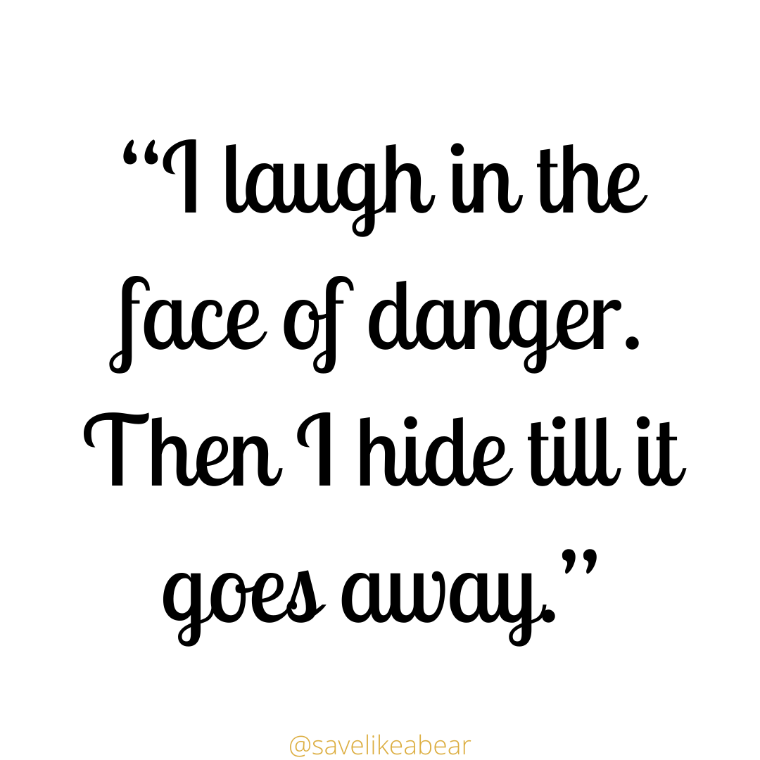 I laugh in the face of danger.Then I hide till it goes away said by Xander from Buffy the vampire slayer