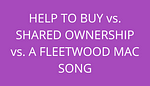 title help to buy vs shared ownership vs a fleetwood mac song by savelikeabear