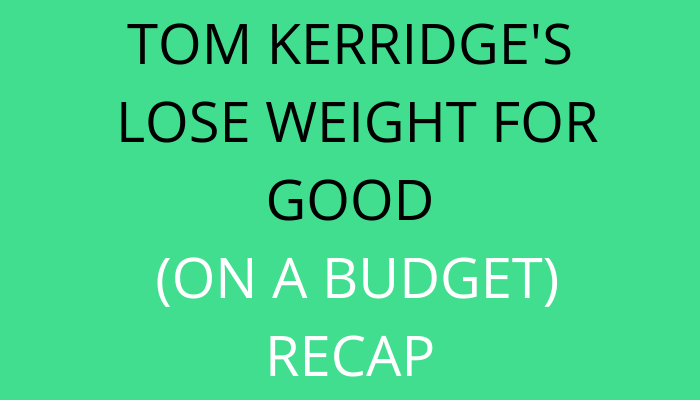 title Tom Kerridge's Lose Weight For Good on a budget Recap by savelikeabear