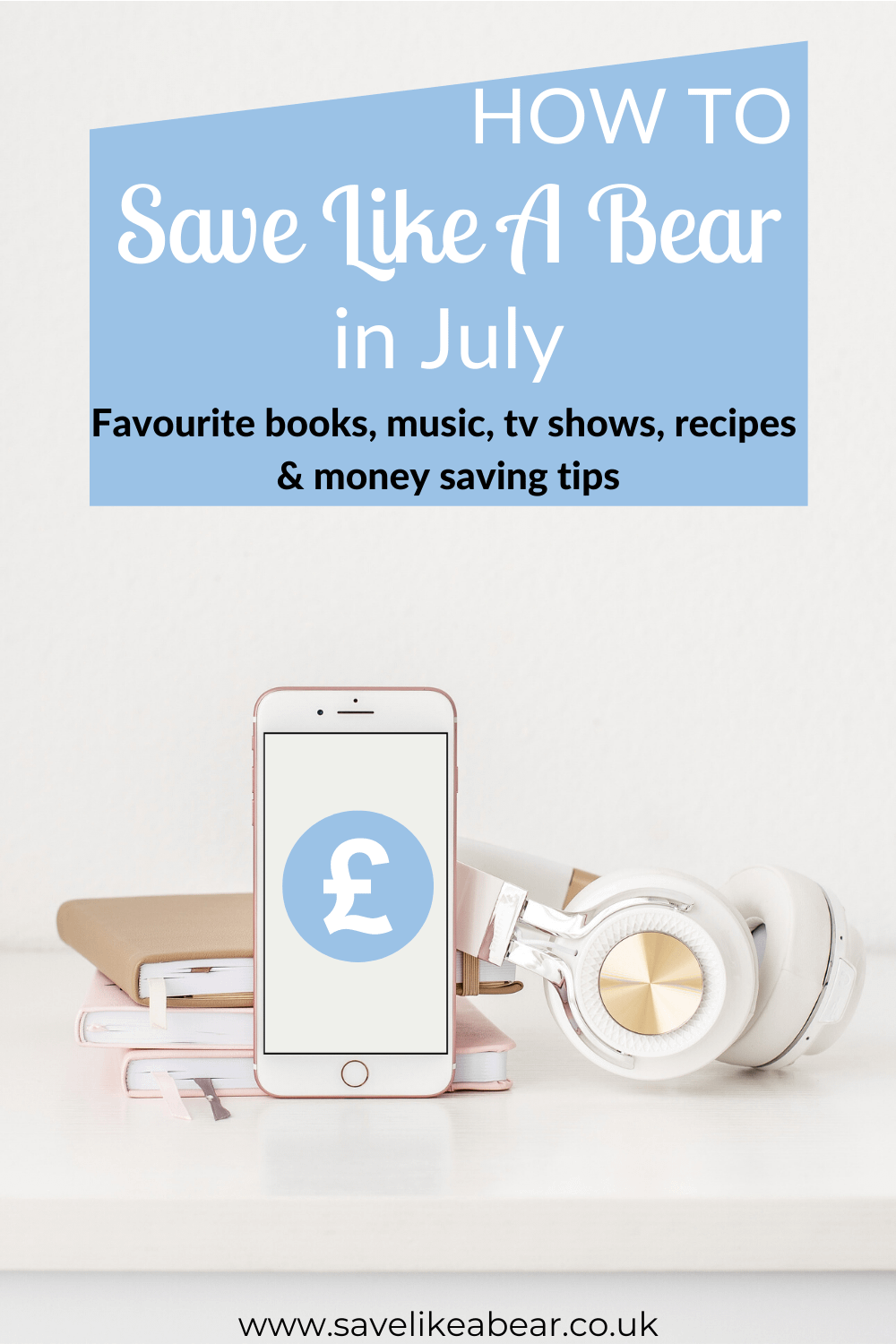 Rose gold iphone and headphones and 3 notebooks on white surface. Title says how to save like a bear in July: favourite books, music, Tv shows, recipes & money saving tips