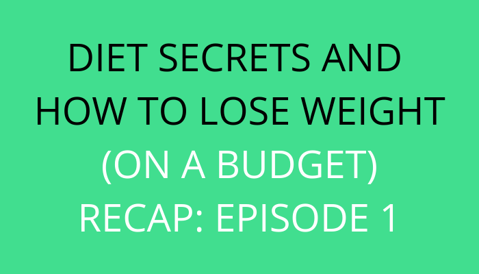 Title Diet Secrets And How To Lose Weight (On A Budget): Episode 1 Recap by savelikeabear